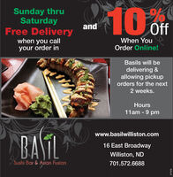 Sunday thruSaturdayFree DeliveryandOffWhen Youwhen you callyour order inOrder Online!Basils will bedelivering &allowing pickuporders for the next2 weeks.Hours11am - 9 pmBATLwww.basilwilliston.com16 East BroadwayWilliston, ND/Sushi Bar & Asian Fuslon701.572.6688277576 Sunday thru Saturday Free Delivery and Off When You when you call your order in Order Online! Basils will be delivering & allowing pickup orders for the next 2 weeks. Hours 11am - 9 pm BATL www.basilwilliston.com 16 East Broadway Williston, ND /Sushi Bar & Asian Fuslon 701.572.6688 277576