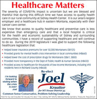 Healthcare MattersThe severity of COVID19S impact is uncertain but we are blessed andthankful that during this difficult time we have access to quality healthcare in our rural community at Sidney Health Center. It is our area's largestemployer and a healthcare hub in eastern Montana, especially with theircancer care center.We know that access to quality healthcare and preventive care is lessexpensive than emergency care and that a local hospital is criticalfor the health and economic sustainability of Sidney and surroundingcommunities. I have a record of supporting healthcare and will continueto do so. During the 2019 legislature I was glad to support the followinghealthcare legislation that:Helped lower insurance premiums for over 50,000 Montanans (SB125) Provided grants for mental health crisis intervention in local communities (HB660)Helped lower the cost of prescription drugs for Montanans (SB61, SB83) Provided more transparency in the Dept of Public Health & Human Services (HB433) Provided access to healthcare for thousands of low-income Montanans, including 493residents here in Richland County (HB658)Re-electJoelI'm lookingforward tovisiting whenthe crisisis over!-JoelKrautterfor MT House District 35Common Sense Conservative, Problem-Solving LeadershipPaid for by Joel Krautter for House, P.O. Box 1142, Sidney, MT 59270, Melissa Norby Sanders, Treasurer, Republican.WICK277985 Healthcare Matters The severity of COVID19S impact is uncertain but we are blessed and thankful that during this difficult time we have access to quality health care in our rural community at Sidney Health Center. It is our area's largest employer and a healthcare hub in eastern Montana, especially with their cancer care center. We know that access to quality healthcare and preventive care is less expensive than emergency care and that a local hospital is critical for the health and economic sustainability of Sidney and surrounding communities. I have a record of supporting healthcare and 