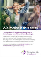 Wemake it this easy.Trinity Health Of New England is excited tointroduce our new Women's Care Concierge!We know that your busy life leaves little time to manageyour own health, so leave that to us! Our Women's CareConcierge service, led by a navigator, is focused on answeringyour questions and getting you access to the care you need.We make it this easy. Call us at (833) NE-WOMEN or visittrinityhealthofne.org/womens-concierge.Trinity HealthOf New England We make it this easy. Trinity Health Of New England is excited to introduce our new Women's Care Concierge! We know that your busy life leaves little time to manage your own health, so leave that to us! Our Women's Care Concierge service, led by a navigator, is focused on answering your questions and getting you access to the care you need. We make it this easy. Call us at (833) NE-WOMEN or visit trinityhealthofne.org/womens-concierge. Trinity Health Of New England