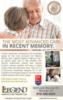 APERTSTHE MOST ADVANCED CAREIN RECENT MEMORY.It takes passionate, professional and purposefuldesign for the most advanced and effectiveMemory Care. Legend® Experts in Memory Carego beyond great care to help residents withmemory impairments prolong their memoryfunction, improve cognition and enjoy a higherquality of life with their loved ones. They do it ina community scientifically designed for it, withprograms and therapies based on the most recentmedical research with proven results.Call today to learn more orschedule your personal tour.GreatPlaceToWork.CertifiedLEGEND6043 Lower Macungie RdMacungie, PA610-426-0223PERSONAL CARE  MEMORY CAREA Residence of Legend Senior LivingLegendSeniorLiving.com APERTS THE MOST ADVANCED CARE IN RECENT MEMORY. It takes passionate, professional and purposeful design for the most advanced and effective Memory Care. Legend® Experts in Memory Care go beyond great care to help residents with memory impairments prolong their memory function, improve cognition and enjoy a higher quality of life with their loved ones. They do it in a community scientifically designed for it, with programs and therapies based on the most recent medical research with proven results. Call today to learn more or schedule your personal tour. Great Place To Work. Certified LEGEND 6043 Lower Macungie Rd Macungie, PA 610-426-0223 PERSONAL CARE  MEMORY CARE A Residence of Legend Senior Living LegendSeniorLiving.com