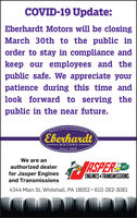 COVID-19 Update:Eberhardt Motors will be closingMarch 30th to the public inorder to stay in compliance andkeep our employees and thepublic safe. We appreciate yourpatience during this time andlook forward to serving thepublic in the near future.AutomobitesFamily of FineEberhardtMOTORSsince 1924We are anRSPERauthorized dealerGO!for Jasper EnginesENGINES&TRANSMISSIONSand Transmissions4344 Main St, Whitehall, PA 18052 · 610-262-3081 COVID-19 Update: Eberhardt Motors will be closing March 30th to the public in order to stay in compliance and keep our employees and the public safe. We appreciate your patience during this time and look forward to serving the public in the near future. Automobites Family of Fine Eberhardt MOTORS since 1924 We are an RSPER authorized dealer GO! for Jasper Engines ENGINES&TRANSMISSIONS and Transmissions 4344 Main St, Whitehall, PA 18052 · 610-262-3081
