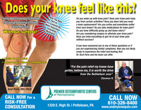 "Does your knee feel like this?Do you wake up with knee pain? Does your knee pain keepyou from certain activities? Have you been told you needa knee replacement? Are you active and sometimes sufferfrom sore knees? Do you take medications for knee pain?Do you have difficulty going up and down stairs?Are you considering surgery to alleviate your knee pain?Have you tried everything to get rid of your knee painwithout success?And The BestThen You Need To Know About An InnovativeFDA Cleared Treatment That Is ProvidingLasting Relief LocallyWithout Surgery!Part Is..It's Covered ByMost InsuranceIncludingMedicare!If you have answered yes to any of these questions or ifyou are experiencing similar symptoms, then you are likelyready to experience the relief and healing thatDr. Scot Paris and his team can offer.Little to no pain!Recovery is almost immediate!""For the pain relief my knees havegotten, believe me, it is worth the drivefrom the Bethlehem area"".Clarence H.PREMIER OSTEOARTHRITIS CENTERSof PennsylvaniaScot Paris, MD, FACSCALL NOW For aRISK-FREECONSULTATIONCALL NOW610-326-8400www.endmykneepain.com1329 E. High St. I Pottstown, PA Does your knee feel like this? Do you wake up with knee pain? Does your knee pain keep you from certain activities? Have you been told you need a knee replacement? Are you active and sometimes suffer from sore knees? Do you take medications for knee pain? Do you have difficulty going up and down stairs? Are you considering surgery to alleviate your knee pain? Have you tried everything to get rid of your knee pain without success? And The Best Then You Need To Know About An Innovative FDA Cleared Treatment That Is Providing Lasting Relief Locally Without Surgery! Part Is.. It's Covered By Most Insurance Including Medicare! If you have answered yes to any of these questions or if you are experiencing similar symptoms, then you are likely ready to experience the relief and healing that Dr. Scot Paris and his team can offer. Little to no pain! Recovery is almost immediate! ""For the pain relief my knees have gotten, believe me, it is worth the drive from the Bethlehem area"". Clarence H. PREMIER OSTEOARTHRITIS CENTERS of Pennsylvania Scot Paris, MD, FACS CALL NOW For a RISK-FREE CONSULTATION CALL NOW 610-326-8400 www.endmykneepain.com 1329 E. High St. I Pottstown, PA"