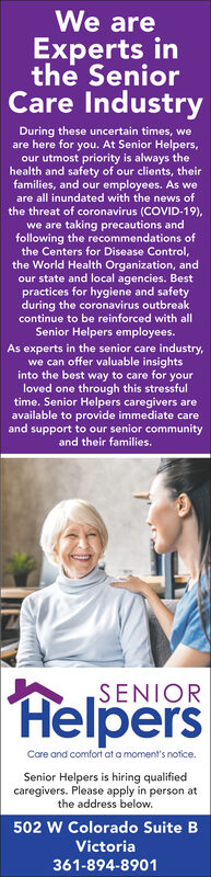 We areeExperts inthe SeniorCare IndustryDuring these uncertain times, weare here for you. At Senior Helpers,our utmost priority is always thehealth and safety of our clients, theirfamilies, and our employees. As weare all inundated with the news ofthe threat of coronavirus (COVID-19),we are taking precautions andfollowing the recommendations ofthe Centers for Disease Control,the World Health Organization, andour state and local agencies. Bestpractices for hygiene and safetyduring the coronavirus outbreakcontinue to be reinforced with allSenior Helpers employees.As experts in the senior care industry,we can offer valuable insightsinto the best way to care for yourloved one through this stressfultime. Senior Helpers caregivers areavailable to provide immediate careand support to our senior communityand their families.SENIORHelpersCare and comfort at a moment's notice.Senior Helpers is hiring qualifiedcaregivers. Please apply in person atthe address below.502 W Colorado Suite BVictoria361-894-8901 We are e Experts in the Senior Care Industry During these uncertain times, we are here for you. At Senior Helpers, our utmost priority is always the health and safety of our clients, their families, and our employees. As we are all inundated with the news of the threat of coronavirus (COVID-19), we are taking precautions and following the recommendations of the Centers for Disease Control, the World Health Organization, and our state and local agencies. Best practices for hygiene and safety during the coronavirus outbreak continue to be reinforced with all Senior Helpers employees. As experts in the senior care industry, we can offer valuable insights into the best way to care for your loved one through this stressful time. Senior Helpers caregivers are available to provide immediate care and support to our senior community and their families. SENIOR Helpers Care and comfort at a moment's notice. Senior Helpers is hiring qualified caregivers. Please apply in person at the address below. 502 W Colorado Suite B Victoria 361-894-8901