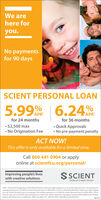 "We arehere foryou.No paymentsfor 90 daysSCIENT PERSONAL LOAN5.99 6.24%APRAPRfor 24 monthsfor 36 months $2,500 max No Origination Fee Quick Approvals No pre-payment penaltyACT NOW!This offer is only available for a limited time.Call 860 441 0904 or applyonline at scientfcu.org/personal/Improving people's liveswith creative solutionsSSCIENTFederal Credit Union""APR- Annual Percentage Rate. 5.99% APR offered for credit scores 660 or higheron a 24-month Signature Loan. Forexample, themonthly payment ona $2,500 24-month Personal Loan at 5.99% APRis SI10.79. 6.24% APR offered for credit scores 660 or higheron a 36 month Personal Loon. For example, the monthly payment on a $2,500 36-month Personal Loan at 6.24% APR is $76,33The rate may varyand will be determined by your credit score. Other restrictions may apply. Payment will be deferred for 90 days.interest will still occrue on a daily basis. Offer runs March 19-April 30, 2020. Federally insured by NCUA. We are here for you. No payments for 90 days SCIENT PERSONAL LOAN 5.99 6.24% APR APR for 24 months for 36 months  $2,500 max  No Origination Fee  Quick Approvals  No pre-payment penalty ACT NOW! This offer is only available for a limited time. Call 860 441 0904 or apply online at scientfcu.org/personal/ Improving people's lives with creative solutions SSCIENT Federal Credit Union ""APR- Annual Percentage Rate. 5.99% APR offered for credit scores 660 or higheron a 24-month Signature Loan. Forexample, the monthly payment ona $2,500 24-month Personal Loan at 5.99% APRis SI10.79. 6.24% APR offered for credit scores 660 or higher on a 36 month Personal Loon. For example, the monthly payment on a $2,500 36-month Personal Loan at 6.24% APR is $76,33 The rate may varyand will be determined by your credit score. Other restrictions may apply. Payment will be deferred for 90 days. interest will still occrue on a daily basis. Offer runs March 19-April 30, 2020. Federally insured by NCUA."