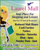 Laurel MallYour Place ForShopping and LeisureShop Over 55 Stores & RestaurantsReduced Mall HoursUntil FurtherNotice:Monday - Saturday10am - 6pm;Sunday 1lam - 6pm(570) 454-2100  www.thelaurelmall.com106 Laurel Mall, Hazle Twp., PA 18202 Laurel Mall Your Place For Shopping and Leisure Shop Over 55 Stores & Restaurants Reduced Mall Hours Until Further Notice: Monday - Saturday 10am - 6pm; Sunday 1lam - 6pm (570) 454-2100  www.thelaurelmall.com 106 Laurel Mall, Hazle Twp., PA 18202