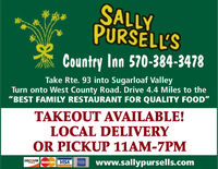 "SALLYPURSELL'SCountry Inn 570-384-3478Take Rte. 93 into Sugarloaf ValleyTurn onto West County Road. Drive 4.4 Miles to the""BEST FAMILY RESTAURANT FOR QUALITY FOOD""TAKEOUT AVAILABLE!LOCAL DELIVERYOR PICKUP 11AM-7PMwww.sallypursells.comDISCOVERMasterCard VISA SALLY PURSELL'S Country Inn 570-384-3478 Take Rte. 93 into Sugarloaf Valley Turn onto West County Road. Drive 4.4 Miles to the ""BEST FAMILY RESTAURANT FOR QUALITY FOOD"" TAKEOUT AVAILABLE! LOCAL DELIVERY OR PICKUP 11AM-7PM www.sallypursells.com DISCOVER MasterCard VISA"
