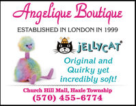 Angelique BoutiqueESTABLISHED IN LONDON IN 1999A JELLYCATOriginal andQuirky yetincredibly soft!Church Hill Mall, Hazle Township(570) 455-6774 Angelique Boutique ESTABLISHED IN LONDON IN 1999 A JELLYCAT Original and Quirky yet incredibly soft! Church Hill Mall, Hazle Township (570) 455-6774