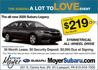 THE SUBARU A LOT TOLOVEEVENTThe all-new 2020 Subaru LegacyLease for$219Per Month*SYMMETRICALStandard Model Code LAB-01ALL-WHEEL DRIVE36 Month Lease. $0 Security Deposit. $2,995 Due at Signing.*Tax, Title & Doc fees are extra. 10,000 miles per year. Subject to credit approval. Offer expires 03/31/2020.STEVESUBARU MoyerSubaru.comM 201 S. Centre Ave. (Rt. 61) Leesport, PA 610-916-7000er THE SUBARU A LOT TOLOVEEVENT The all-new 2020 Subaru Legacy Lease for $219 Per Month* SYMMETRICAL Standard Model Code LAB-01 ALL-WHEEL DRIVE 36 Month Lease. $0 Security Deposit. $2,995 Due at Signing. *Tax, Title & Doc fees are extra. 10,000 miles per year. Subject to credit approval. Offer expires 03/31/2020. STEVE SUBARU MoyerSubaru.com M 201 S. Centre Ave. (Rt. 61) Leesport, PA 610-916-7000 er