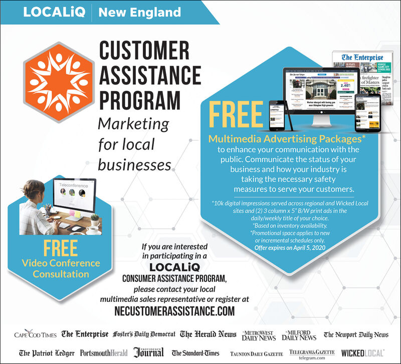 """LOCALIQ New EnglandCUSTOMERASSISTANCEPROGRAMMarketingChe Enterprisefirefighterof Masters2.40FREEfor localbusinesses.Multimedia Advertising Packages*to enhance your communication with thepublic. Communicate the status of yourbusiness and how your industry istaking the necessary safetymeasures to serve your customers.Teleconference*10k digital impressions served across regional and Wicked Localsites and (2) 3 column x 5"""" B/W print ads in thedaily/weekly title of your choice.""""Based on inventory availability.""""Promotional space applies to newor incremental schedules only.Offer expires on April 5, 2020FREEIf you are interestedin participating in aLOCALQCONSUMER ASSISTANCE PROGRAM,please contact your localmultimedia sales representative or register atVideo ConferenceConsultationNECUSTOMERASSISTANCE.COMCAPE COD TIMES The Enterprise foster's Daily Democrat The Herald News METROWESTMILFORDDAILY NEWS DÂILY NEWS The Newport Daily NewsThe Patriot Ledger PortsmouthHerald Jõurnal The Standard-TimesTAUNTON DAILY GAZETTE TELEGRAM&GAZETTE WICKEDLOCALtelegram.com LOCALIQ New England CUSTOMER ASSISTANCE PROGRAM Marketing Che Enterprise firefighter of Masters 2.40 FREE for local businesses. Multimedia Advertising Packages* to enhance your communication with the public. Communicate the status of your business and how your industry is taking the necessary safety measures to serve your customers. Teleconference *10k digital impressions served across regional and Wicked Local sites and (2) 3 column x 5"""" B/W print ads in the daily/weekly title of your choice. """"Based on inventory availability. """"Promotional space applies to new or incremental schedules only. Offer expires on April 5, 2020 FREE If you are interested in participating in a LOCALQ CONSUMER ASSISTANCE PROGRAM, please contact your local multimedia sales representative or register at Video Conference Consultation NECUSTOMERASSISTANCE.COM CAPE COD TIMES The Enterprise foster's Daily Democrat The Herald News METROWEST MILFORD DAILY NEW"""