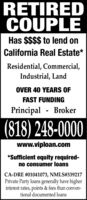 RETIREDCOUPLEHas $$$$ to lend onCalifornia Real Estate*Residential, Commercial,Industrial, LandOVER 40 YEARS OFFAST FUNDINGPrincipal - Broker(818) 248-0000www.viploan.com*Sufficient equity required-no consumer loansCA-DRE #01041073, NMLS#339217Private Party loans generally have higherinterest rates, points & fees than conven-tional documented loans RETIRED COUPLE Has $$$$ to lend on California Real Estate* Residential, Commercial, Industrial, Land OVER 40 YEARS OF FAST FUNDING Principal - Broker (818) 248-0000 www.viploan.com *Sufficient equity required- no consumer loans CA-DRE #01041073, NMLS#339217 Private Party loans generally have higher interest rates, points & fees than conven- tional documented loans
