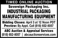 TIMED ONLINE AUCTIONSovereign Packaging Inc.INDUSTRIAL PACKAGINGMANUFACTURING EQUIPMENTBidding Closes: April 3 at 12 Noon PDTPreview: By Appt. Call (818) 652-8057ABC Auction & Appraisal Services(818) 652-8057 | abcauctionservices.com TIMED ONLINE AUCTION Sovereign Packaging Inc. INDUSTRIAL PACKAGING MANUFACTURING EQUIPMENT Bidding Closes: April 3 at 12 Noon PDT Preview: By Appt. Call (818) 652-8057 ABC Auction & Appraisal Services (818) 652-8057 | abcauctionservices.com