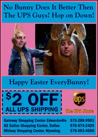 No Bunny Does It Better ThenThe UPS Guys! Hop on Down!Happy Easter EveryBunny!$2 OFFúpsALL UPS SHIPPING ! The UPS StoreGateway Shopping Center Edwardsville 570-288-990162 Dallas Shopping Center, DallasMidway Shopping Center, Wyoming570-674-2429570-693-4050 No Bunny Does It Better Then The UPS Guys! Hop on Down! Happy Easter EveryBunny! $2 OFF úps ALL UPS SHIPPING ! The UPS Store Gateway Shopping Center Edwardsville 570-288-9901 62 Dallas Shopping Center, Dallas Midway Shopping Center, Wyoming 570-674-2429 570-693-4050