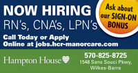 Ask aboutNOW HIRINGour SIGN-ONRN's, CNA's, LPN's BONUSCall Today or ApplyOnline at jobs.hcr-manorcare.comHampton House570-825-87251548 Sans Souci Pkwy,Wilkes-Barre Ask about NOW HIRING our SIGN-ON RN's, CNA's, LPN's BONUS Call Today or Apply Online at jobs.hcr-manorcare.com Hampton House 570-825-8725 1548 Sans Souci Pkwy, Wilkes-Barre