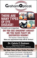 GrahamOpticalTHERE AREMANY TYPESOF EYEDISEASE!Preventive care is important.DO YOU SEE SHADOWY AREAS?DO YOU HAVE FUZZY ORDISTORTED VISION?This requires a medical diagnosis.Make your appointment today with Dr. Graham!Dr. Calvin F. GrahamOptometric PhysicianServing the River Valley for over 50 YearsWe Take Care of Your Entire Family!1001 Lexington Fort Smith 479-782-673718 Town Square Greenwood  479-996-2441www.grahamicare.com Like Us on fFS-0001327236-01 GrahamOptical THERE ARE MANY TYPES OF EYE DISEASE! Preventive care is important. DO YOU SEE SHADOWY AREAS? DO YOU HAVE FUZZY OR DISTORTED VISION? This requires a medical diagnosis. Make your appointment today with Dr. Graham! Dr. Calvin F. Graham Optometric Physician Serving the River Valley for over 50 Years We Take Care of Your Entire Family! 1001 Lexington Fort Smith 479-782-6737 18 Town Square Greenwood  479-996-2441 www.grahamicare.com Like Us on f FS-0001327236-01