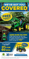 WE'VE GOT YOUCOVEREDFREECANOPY!$450 VALUEJAMES RIVER DELIVERSa little relief from the rain, sun,and snow. Purchase a John Deere1-4 Series Tractor and get aROPS canopy for FREE!STARTING ATGator XUV 560Ewith 4WD$149/MO0% FOR60 MOS:Request a quote online atNP AMES RIVERJamesRiverEquipment.comEQUIPMENTJOHN DEERE*OFFER ENDS 30/2020 FREE ALIROPS CANOPY VAID ON ANY JOHN DEERE I-4SERES TRACTOR UP TO5450 VALUE. WHLE SUPPLESLAST AOFFER ENDS 30/2020. SUBJECT TO APPROVED CREDIT WITH JOHN DEERE FINANCIAL WE'VE GOT YOU COVERED FREE CANOPY! $450 VALUE JAMES RIVER DELIVERS a little relief from the rain, sun, and snow. Purchase a John Deere 1-4 Series Tractor and get a ROPS canopy for FREE! STARTING AT Gator XUV 560E with 4WD $149/MO 0% FOR 60 MOS: Request a quote online at NP AMES RIVER JamesRiverEquipment.com EQUIPMENT JOHN DEERE *OFFER ENDS 30/2020 FREE ALIROPS CANOPY VAID ON ANY JOHN DEERE I-4SERES TRACTOR UP TO5450 VALUE. WHLE SUPPLES LAST AOFFER ENDS 30/2020. SUBJECT TO APPROVED CREDIT WITH JOHN DEERE FINANCIAL