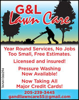 G&LLawn CareYear Round Services, No JobsToo Small, Free Estimates.Licensed and insured!Pressure WashingNow Available!Now Taking AllMajor Credit Cards!205-239-3445gandllawncare55@gmail.comTA-NA1066060 G&L Lawn Care Year Round Services, No Jobs Too Small, Free Estimates. Licensed and insured! Pressure Washing Now Available! Now Taking All Major Credit Cards! 205-239-3445 gandllawncare55@gmail.com TA-NA1066060