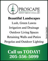 A PROSCAPEInc.LANDSCAFE + HARISCAPE + OUTIKOOR. LIVINIBeautiful LandscapesLush, Green LawnsIrrigation and DrainageOutdoor Living SpacesRetaining Walls and PatiosPergolas and Outdoor LightingCall us TODAY!205-556-5099TA-NA1066089 A PROSCAPE Inc. LANDSCAFE + HARISCAPE + OUTIKOOR. LIVINI Beautiful Landscapes Lush, Green Lawns Irrigation and Drainage Outdoor Living Spaces Retaining Walls and Patios Pergolas and Outdoor Lighting Call us TODAY! 205-556-5099 TA-NA1066089