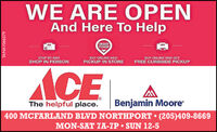 WE ARE OPENAnd Here To HelpORDERPICKUPSTOP BY ANDSHOP IN PERSONBUY ONLINE ANDBUY ONLINE AND GETFREE CURBSIDE PICKUPACEThe helpful place.Benjamin Moore400 MCFARLAND BLVD NORTHPORT  (205)409-8669MON-SAT ZA-7P  SUN 12-5TA-NA1066279 WE ARE OPEN And Here To Help ORDER PICKUP STOP BY AND SHOP IN PERSON BUY ONLINE AND BUY ONLINE AND GET FREE CURBSIDE PICKUP ACE The helpful place. Benjamin Moore 400 MCFARLAND BLVD NORTHPORT  (205)409-8669 MON-SAT ZA-7P  SUN 12-5 TA-NA1066279