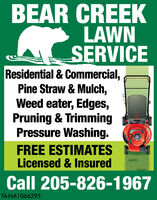BEAR CREEKLAWNSERVICEResidential & Commercial,Pine Straw & Mulch,Weed eater, Edges,Pruning & TrimmingPressure Washing.FREE ESTIMATESLicensed & InsuredCall 205-826-1967TA-NA1066058 BEAR CREEK LAWN SERVICE Residential & Commercial, Pine Straw & Mulch, Weed eater, Edges, Pruning & Trimming Pressure Washing. FREE ESTIMATES Licensed & Insured Call 205-826-1967 TA-NA1066058