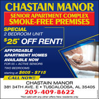 CHASTAIN MANORSENIOR APARTMENT COMPLEXSMOKE-FREE PREMISESSPECIAL2 BEDROOM UNIT$25* OFF RENT!AFFORDABLEAPARTMENT HOMESAVAILABLE NOWFOR 55 + ACTIVE SENIORSTWO BEDROOMSstarting at $605 - $715CALL NOW!!CHASTAIN MANOR381 34TH AVE. E  TUSCALOOSA, AL 35405205-409-8622*Not valid with any other offers New residents only.TANA1066250 CHASTAIN MANOR SENIOR APARTMENT COMPLEX SMOKE-FREE PREMISES SPECIAL 2 BEDROOM UNIT $25* OFF RENT! AFFORDABLE APARTMENT HOMES AVAILABLE NOW FOR 55 + ACTIVE SENIORS TWO BEDROOMS starting at $605 - $715 CALL NOW!! CHASTAIN MANOR 381 34TH AVE. E  TUSCALOOSA, AL 35405 205-409-8622 *Not valid with any other offers New residents only. TANA1066250