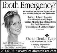 Tooth Emergency?We usually see you the same day you call andstart treatment during the same appointment.Exams  X-Rays  CleaningsBroken Teeth & Cavity RepairTreating Abscessed or Infected TeethBad Teeth ExtractionsBroken Bridges & Dentures Repairin most casesOCcala Dental CareOCALA DENTAL IMPLANT CENTER2415 SW 27th Ave., Ocala(in Best Buy Shopping Center)M-F/ 8-5  Credit Cards AcceptedChanging People's Livesfor over 30 YearsOF-OSB068711237-6196  www.OcalaDentalCare.com Tooth Emergency? We usually see you the same day you call and start treatment during the same appointment. Exams  X-Rays  Cleanings Broken Teeth & Cavity Repair Treating Abscessed or Infected Teeth Bad Teeth Extractions Broken Bridges & Dentures Repair in most cases OCcala Dental Care OCALA DENTAL IMPLANT CENTER 2415 SW 27th Ave., Ocala (in Best Buy Shopping Center) M-F/ 8-5  Credit Cards Accepted Changing People's Lives for over 30 Years OF-OSB068711 237-6196  www.OcalaDentalCare.com
