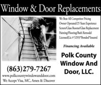 Window & Door ReplacementsWe Beat All Competitor PricingOwner Operated/25 Years ExperienceScreen/Glass Rooms/Glass ReplacementPainting/Flooring/Bath RemodelLicensed(Lic # 5293)*Bonded*InsuredFinancing AvailablePolk CountyWindow And(863)279-7267Door, LLC.www.polkcountywindowanddoor.comWe Accept Visa, MC, Amex & Discover Window & Door Replacements We Beat All Competitor Pricing Owner Operated/25 Years Experience Screen/Glass Rooms/Glass Replacement Painting/Flooring/Bath Remodel Licensed(Lic # 5293)*Bonded*Insured Financing Available Polk County Window And (863)279-7267 Door, LLC. www.polkcountywindowanddoor.com We Accept Visa, MC, Amex & Discover