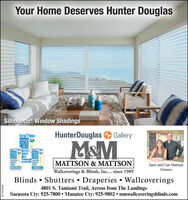 Your Home Deserves Hunter DouglasSilhouette Window ShadingsHerald TribuneHunterDouglasGalleryM&MCARASOTAZDH ADERS1OICESARASOTAREADERSCCICEFIRST PLACERUNNER USARASOTAREADERSCHOICEMATTSON & MATTSONJanet and Curt MattsonAINALISTOwnersWallcoverings & Blinds, Inc.... since 1989Blinds  Shutters  Draperies  Wallcoverings4801 S. Tamiami Trail, Across from The LandingsSarasota Cty: 925-7800  Manatee Cty: 925-9802  mmwallcoveringsblinds.comSF-1879038 Your Home Deserves Hunter Douglas Silhouette Window Shadings Herald Tribune HunterDouglas Gallery M&M CARASOTA ZDH ADERS 1OICE SARASOTA READERS CCICE FIRST PLACE RUNNER USARASOTA READERS CHOICE MATTSON & MATTSON Janet and Curt Mattson AINALIST Owners Wallcoverings & Blinds, Inc.... since 1989 Blinds  Shutters  Draperies  Wallcoverings 4801 S. Tamiami Trail, Across from The Landings Sarasota Cty: 925-7800  Manatee Cty: 925-9802  mmwallcoveringsblinds.com SF-1879038