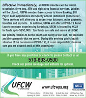 Effective immediately, all UFCW branches will be limitedto website, drive-thru, ATM and night drop financial services. Lobbieswill be closed. UFCW members have access to Home Banking, BillPayer, Loan Applications and Speedy Access (automated phone teller).These services will allow you to access your balances, make payments,transfers and pay bills. In addition, UFCW will offer a COVID-19 ReliefLoan to members experiencing hardships. UFCW is insured by NCUAfor funds up to $250,000. Your funds are safe and secure at UFCW!Our priority remains to be the health and safety of our staff, our membersand the community that we serve. During this evolving public healthsituation of the coronavirus (COVID-19), it is our responsibility to makesure you are covered amid all this uncertainty.11.311If you have any questions or concerns please contact us at570-693-0500Check our phone message and website for updates.UFCWwww.ufcwpa.orgNCUACommunityFederally Insured by NCUA377 Wyoming Avenue 570 Market StreetWyoming, PA 18644 Kingston, PA 18704 Pittston, PA 18640 Hanover Twp., PA 1870646 South Main Street 1460 Sans Souci Pkwy.809583 Effective immediately, all UFCW branches will be limited to website, drive-thru, ATM and night drop financial services. Lobbies will be closed. UFCW members have access to Home Banking, Bill Payer, Loan Applications and Speedy Access (automated phone teller). These services will allow you to access your balances, make payments, transfers and pay bills. In addition, UFCW will offer a COVID-19 Relief Loan to members experiencing hardships. UFCW is insured by NCUA for funds up to $250,000. Your funds are safe and secure at UFCW! Our priority remains to be the health and safety of our staff, our members and the community that we serve. During this evolving public health situation of the coronavirus (COVID-19), it is our responsibility to make sure you are covered amid all this uncertainty. 11.311 If you have any questions or concerns please contact us at 570-693-0
