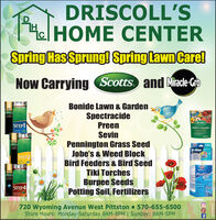 DRISCOLL'SHe HOME CENTERSpring Has Sprung! Spring lawn Care!Now Carrying Scotts. and Miracle-GroBonide Lawn & GardenSpectracidePreenSeores4SILPScottsSTEPIFlowers VegetableSevinPennington Grass SeedJobe's & Weed BlockBird Feeders & Bird SeedTiki TorchesBurpee SeedsPotting Soil, Fertilizers(StesS-Way4STEP3-WayTEST HITSTEP2Pool(Scores4STEPPoolCareKITSTEP4uwe foot720 Wyoming Avenue West Pittston  570-655-6500Store Hours: Monday-Saturday 8AM-8PM   Sunday: 8AM-5PMISELS608 DRISCOLL'S He HOME CENTER Spring Has Sprung! Spring lawn Care! Now Carrying Scotts. and Miracle-Gro Bonide Lawn & Garden Spectracide Preen Seores 4SILP Scotts STEPI Flower s Vegetable Sevin Pennington Grass Seed Jobe's & Weed Block Bird Feeders & Bird Seed Tiki Torches Burpee Seeds Potting Soil, Fertilizers (Stes S-Way 4STEP 3-Way TEST HIT STEP2 Pool (Scores 4STEP PoolCare KIT STEP4 uwe foot 720 Wyoming Avenue West Pittston  570-655-6500 Store Hours: Monday-Saturday 8AM-8PM   Sunday: 8AM-5PM ISELS608
