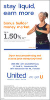 stay liquid,earn morebonus buildermoney marketUp to1.50% APrfor 6 months on new accounts, minimum balanceof $1000, with eligible checking accountmember since 2012Open an account today andaccess your money anytime!(888) 982-1400 | UnitedFCU.com101 Jack St., Hendersonville3674 Hendersonville Rd., FletcherUnitedwe get UFEDERAL CREDIT UNIONInsured by NCUA.Annual percentage yield (APY) accurate as of last dividend declaration date and subject tochange after account is opened; advertised rate includes a 050% increase for an open UnitedRewards or Ultra Checking account with a positive balance and a 050% APY increase foraccounts with a balance of $10,000+ as of the date dividends are paid, applicable for the first185 days after account opening APy dependent on balance: 0.00% APY on balance less thanS1,000, 0.50% APY on balances of $1000+, 0.70% APY on balances of $100.000+, and 100% APYon balances of $500,000+. Fees may reduce earnings on the account. Withdrawals limited to sixper statement period. Minimum balance to open account is S1,000. Consumer money marketaccounts only, business accounts not eligible, For accounts opened 4/1/2020 through 4/30/2020. stay liquid, earn more bonus builder money market Up to 1.50% APr for 6 months on new accounts, minimum balance of $1000, with eligible checking account member since 2012 Open an account today and access your money anytime! (888) 982-1400 | UnitedFCU.com 101 Jack St., Hendersonville 3674 Hendersonville Rd., Fletcher United we get U FEDERAL CREDIT UNION Insured by NCUA. Annual percentage yield (APY) accurate as of last dividend declaration date and subject to change after account is opened; advertised rate includes a 050% increase for an open United Rewards or Ultra Checking account with a positive balance and a 050% APY increase for accounts with a balance of $10,000+ as of the date dividends are paid, applicable for the first 185 days after account opening APy dependent on balance: 0.00% APY on balance less than S1,000, 0.