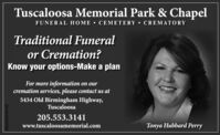 Tuscaloosa Memorial Park & ChapelFUNERAL HOME CEMETERY  CREMATORYTraditional Funeralor Cremation?Know your options-Make a planFor more information on ourcremation services, please contact us at5434 Old Birmingham Highway,Tuscaloosa205.553.3141www.tuscaloosamemorial.comTonya Hubbard PerryTA-NA5859857 Tuscaloosa Memorial Park & Chapel FUNERAL HOME CEMETERY  CREMATORY Traditional Funeral or Cremation? Know your options-Make a plan For more information on our cremation services, please contact us at 5434 Old Birmingham Highway, Tuscaloosa 205.553.3141 www.tuscaloosamemorial.com Tonya Hubbard Perry TA-NA5859857