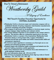Due To Owner's Retirement:Weathersby GuildA Legacy of ExellenceWell Timed & Excellent Franchise Opportunity forCENTRAL ALABAMA Weathersby Guild is a furniture repair and restoration company with anestablished clientele of moving companies, retail furniture manufacturers,insurance companies and private customers. This company is well known for its excellence in furniture repair, movingcompany damage claims handling and customer service. The Central Alabama Franchise is now available as the current owner isretiring. This territory offers an outstanding opportunity at this time. Weathersby Guild is a member of the International Weathersby GuildFranchise which is a strong brand with a Legacy of Excellence. Inquirers should have good written and verbal communication skills andmanagement experience. No furniture repair experience is necessary, as a thorough one on onetraining and mentoring program is provided. Training begins with traditional repair techniques and extends into theindustry leading proprietary mobile application. New owner determines level of involvement from semi-retirement to amulti-employee business model. For more information please call: 256-412-6799 This territory encompasses the following three digit zip codes in CentralAlabama: 355, 354, 352, 351. 350, 362TANASB60076 Due To Owner's Retirement: Weathersby Guild A Legacy of Exellence Well Timed & Excellent Franchise Opportunity for CENTRAL ALABAMA  Weathersby Guild is a furniture repair and restoration company with an established clientele of moving companies, retail furniture manufacturers, insurance companies and private customers.  This company is well known for its excellence in furniture repair, moving company damage claims handling and customer service.  The Central Alabama Franchise is now available as the current owner is retiring. This territory offers an outstanding opportunity at this time.  Weathersby Guild is a member of the International Weathersby Guild Franchise which is a strong brand