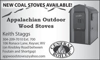 NEW COAL STOVES AVAILABLE!Appalachian OutdoorWood StovesKeith Staggs304-209-7010 Ext. 700106 Ronace Lane, Keyser, WV(on Knobley Road betweenFoutain and Shortgap)EATRAappwoodstoves@yahoo.comBOILE NEW COAL STOVES AVAILABLE! Appalachian Outdoor Wood Stoves Keith Staggs 304-209-7010 Ext. 700 106 Ronace Lane, Keyser, WV (on Knobley Road between Foutain and Shortgap) EATRA appwoodstoves@yahoo.com BOILE