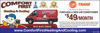 COMFORTFIRSTeralieralTRANEBBB20192018It's Hard To Stop A Trane:PURCHASE A NEW AIR CONDITIONERHeating & CoolingCOMFORTFIRSTHeating Conting*$49/MONTH*0% APR for 60 months. Total Purchase price of $2940. Monthly payment is basedon purchase price alone excluding taxes (and delivery charges). Credit purchasessubject to credit approval. Other transactions may affect the monthly payment.Offer expires 4/30/20. Ask for details.815-642-5800www.ComfortFirstHeatingAndCooling.comSM-CL1766566 COMFORT FIRST eral ieral TRANE BBB 2019 2018 It's Hard To Stop A Trane: PURCHASE A NEW AIR CONDITIONER Heating & Cooling COMFORT FIRST Heating Conting *$49/MONTH *0% APR for 60 months. Total Purchase price of $2940. Monthly payment is based on purchase price alone excluding taxes (and delivery charges). Credit purchases subject to credit approval. Other transactions may affect the monthly payment. Offer expires 4/30/20. Ask for details. 815-642-5800 www.ComfortFirstHeatingAndCooling.com SM-CL1766566