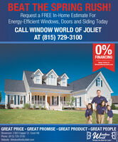 "BEAT THE SPRING RUSH!Request a FREE In-Home Estimate ForEnergy-Efficient Windows, Doors and Siding TodayCALL WINDOW WORLD OF JOLIETAT (815) 729-31000%FINANCINGAvalble to Quoified AcolcantsApply Online atWindowWorldJoliet.comGREAT PRICE  GREAT PROMISE  GREAT PRODUCT  GREAT PEOPLEShowroom: 2363 Copper Ct. Crest HillPhone: (815) 729-3100orldWebsite: WindowWorld Joliet.com""Simply the Best for LessUTTITI BEAT THE SPRING RUSH! Request a FREE In-Home Estimate For Energy-Efficient Windows, Doors and Siding Today CALL WINDOW WORLD OF JOLIET AT (815) 729-3100 0% FINANCING Avalble to Quoified Acolcants Apply Online at WindowWorldJoliet.com GREAT PRICE  GREAT PROMISE  GREAT PRODUCT  GREAT PEOPLE Showroom: 2363 Copper Ct. Crest Hill Phone: (815) 729-3100 orld Website: WindowWorld Joliet.com ""Simply the Best for Less UTTITI"