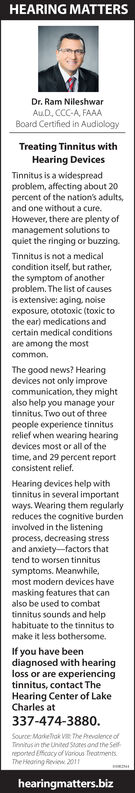 HEARING MATTERSDr. Ram NileshwarAuD, CCC-A, FAAABoard Certified in AudiologyTreating Tinnitus withHearing DevicesTinnitus is a widespreadproblem, affecting about 20percent of the nation's adults,and one without a cure.However, there are plenty ofmanagement solutions toquiet the ringing or buzzing.Tinnitus is not a medicalcondition itself, but rather,the symptom of anotherproblem. The list of causesis extensive: aging, noiseexposure, ototoxic (toxic tothe ear) medications andcertain medical conditionsare among the mostcommon.The good news? Hearingdevices not only improvecommunication, they mightalso help you manage yourtinnitus. Two out of threepeople experience tinnitusrelief when wearing hearingdevices most or all of thetime, and 29 percent reportconsistent relief.Hearing devices help withtinnitus in several importantways. Wearing them regularlyreduces the cognitive burdeninvolved in the listeningprocess, decreasing stressand anxiety-factors thattend to worsen tinnitussymptoms. Meanwhile,most modern devices havemasking features that canalso be used to combattinnitus sounds and helphabituate to the tinnitus tomake it less bothersome.If you have beendiagnosed with hearingloss or are experiencingtinnitus, contact TheHearing Center of LakeCharles at337-474-3880.Source Markelak V the Prevalence ofTienitusin the United Stares and the Seifreported Efcacy of Vanous freatmentsThe Hearing Revinw 2011hearingmatters.biz HEARING MATTERS Dr. Ram Nileshwar AuD, CCC-A, FAAA Board Certified in Audiology Treating Tinnitus with Hearing Devices Tinnitus is a widespread problem, affecting about 20 percent of the nation's adults, and one without a cure. However, there are plenty of management solutions to quiet the ringing or buzzing. Tinnitus is not a medical condition itself, but rather, the symptom of another problem. The list of causes is extensive: aging, noise exposure, ototoxic (toxic to the ear) medications and certain medical conditions are among the most common. The good news?
