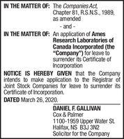 "IN THE MATTER OF: The Companies Act,Chapter 81, R.S.N.S., 1989,as amended- and -IN THE MATTER OF: An application of AmesResearch Laboratories ofCanada Incorporated (the""Company"") for leave tosurrender its Certificate ofIncorporationNOTICE IS HEREBY GIVEN that the Companyintends to make application to the Registrar ofJoint Stock Companies for leave to surrender itsCertificate of Incorporation.DATED March 26, 2020.DANIEL F. GALLIVANCox & Palmer1100-1959 Upper Water St.Halifax, NS B3J 3N2Solicitor for the Company IN THE MATTER OF: The Companies Act, Chapter 81, R.S.N.S., 1989, as amended - and - IN THE MATTER OF: An application of Ames Research Laboratories of Canada Incorporated (the ""Company"") for leave to surrender its Certificate of Incorporation NOTICE IS HEREBY GIVEN that the Company intends to make application to the Registrar of Joint Stock Companies for leave to surrender its Certificate of Incorporation. DATED March 26, 2020. DANIEL F. GALLIVAN Cox & Palmer 1100-1959 Upper Water St. Halifax, NS B3J 3N2 Solicitor for the Company"