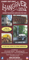 CARRY OUT ONLYANGOVERWHERE TRADITION SURVIVES THE PASTHALF RACKCall toPre-Order!LIVE SMOKE BBQ!WE NOW HAVE LEONA'S ICE CREAM SANDWICHES!Located at39 GC&P Road | Wheeling, WVwww.hangoverbbq.com  www.hangoverbbqwv.comOpen Thurs-Sat 11-6, Sun 11-4(Or Until Sold Out)304-233-8333WE HAVE GIFT CARDS AVAILABLE! CARRY OUT ONLY ANGOVER WHERE TRADITION SURVIVES THE PAST HALF RACK Call to Pre-Order! LIVE SMOKE BBQ! WE NOW HAVE LEONA'S ICE CREAM SANDWICHES! Located at 39 GC&P Road | Wheeling, WV www.hangoverbbq.com  www.hangoverbbqwv.com Open Thurs-Sat 11-6, Sun 11-4 (Or Until Sold Out) 304-233-8333 WE HAVE GIFT CARDS AVAILABLE!