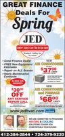 GREAT FINANCEDeals ForSpringJEDComfort Today Is Less Than An Hour AuayHeating & Cooling, Inc.HIC # PAO08369 Great Finance Deals!NEW FREE New Equipment AIR CONDITIONEREstimatesFOR ABOUT$37 H Repair on ALL Brands Yearly MaintenanceContractsAN2 TON A/C WITH 2 TON COILASK US TODAY HOW YOU CANREPLACE YOUR OLD UNITFOR A MORE EFFICIENT UNITCLEAN AIRFOR ABOUT S37 A MONTH.EXPERTS$3000OFFNEWAIR CONDITIONERand FURNACEFOR ABOUTANY SERVICEREPAIR CALL$6800A MONTH60K BTU FURNACE, 2 TON A/C AND COILCANNOT BE USID WITH OTHER OFFERScouPON EXHRES S2n.ASK US TODAY HOW YOU CAN REPLACE YOUR OLD UNITSFOR MORE EFFICIENT UNITS FOR ABOUT $68A MONTH.MUST BE PRESENTED AT TIME OF SERVICEwww.jedhvac.com lacebookLkeun onWE ARE COMMITTED TO PROVIDINGHEATING & COOLINGSOLUTIONS TO KEEP YOUCOMFORTABLE YEAR ROUND.Jim DelattreRick Delattre412-384-2844  724-379-9220 GREAT FINANCE Deals For Spring JED Comfort Today Is Less Than An Hour Auay Heating & Cooling, Inc. HIC # PAO08369  Great Finance Deals! NEW  FREE New Equipment AIR CONDITIONER Estimates FOR ABOUT $37 H  Repair on ALL Brands  Yearly Maintenance Contracts AN 2 TON A/C WITH 2 TON COIL ASK US TODAY HOW YOU CAN REPLACE YOUR OLD UNIT FOR A MORE EFFICIENT UNIT CLEAN AIR FOR ABOUT S37 A MONTH. EXPERTS $3000 OFF NEW AIR CONDITIONER and FURNACE FOR ABOUT ANY SERVICE REPAIR CALL $6800 A MONTH 60K BTU FURNACE, 2 TON A/C AND COIL CANNOT BE USID WITH OTHER OFFERS couPON EXHRES S2n. ASK US TODAY HOW YOU CAN REPLACE YOUR OLD UNITS FOR MORE EFFICIENT UNITS FOR ABOUT $68A MONTH. MUST BE PRESENTED AT TIME OF SERVICE www.jedhvac.com lacebook Lkeun on WE ARE COMMITTED TO PROVIDING HEATING & COOLING SOLUTIONS TO KEEP YOU COMFORTABLE YEAR ROUND. Jim Delattre Rick Delattre 412-384-2844  724-379-9220