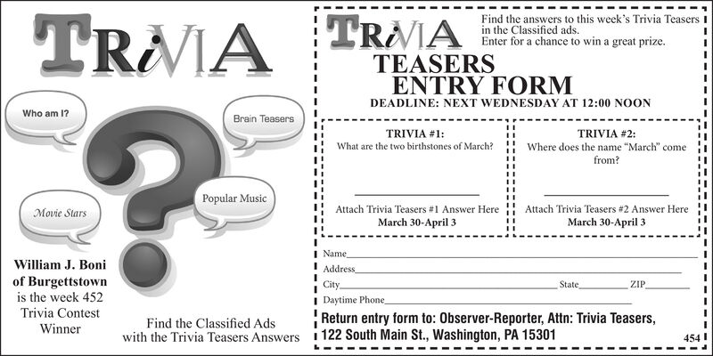 """Find the answers to this week's Trivia Teasers Iin the Classified ads.Enter for a chance to win a great prize.TRAIA TRAATEASERSENTRY FORMDEADLINE: NEXT WEDNESDAY AT 12:00 NOONWho am 1?Brain TeasersTRIVIA #1:TRIVIA #2:What are the two birthstones of March?Where does the name """"March"""" comefrom?Popular MusicMovie StarsAttach Trivia Teasers #1 Answer HereAttach Trivia Teasers #2 Answer HereMarch 30-April 3March 30-April 3NameWilliam J. BoniAddressof Burgettstownis the week 452CityStateZIPTrivia ContestWinnerDaytime PhoneReturn entry form to: Observer-Reporter, Attn: Trivia Teasers,Find the Classified Adswith the Trivia Teasers Answers 1 122 South Main St., Washington, PA 15301454I Find the answers to this week's Trivia Teasers I in the Classified ads. Enter for a chance to win a great prize. TRAIA TRAA TEASERS ENTRY FORM DEADLINE: NEXT WEDNESDAY AT 12:00 NOON Who am 1? Brain Teasers TRIVIA #1: TRIVIA #2: What are the two birthstones of March? Where does the name """"March"""" come from? Popular Music Movie Stars Attach Trivia Teasers #1 Answer Here Attach Trivia Teasers #2 Answer Here March 30-April 3 March 30-April 3 Name William J. Boni Address of Burgettstown is the week 452 City State ZIP Trivia Contest Winner Daytime Phone Return entry form to: Observer-Reporter, Attn: Trivia Teasers, Find the Classified Ads with the Trivia Teasers Answers 1 122 South Main St., Washington, PA 15301 454I"""