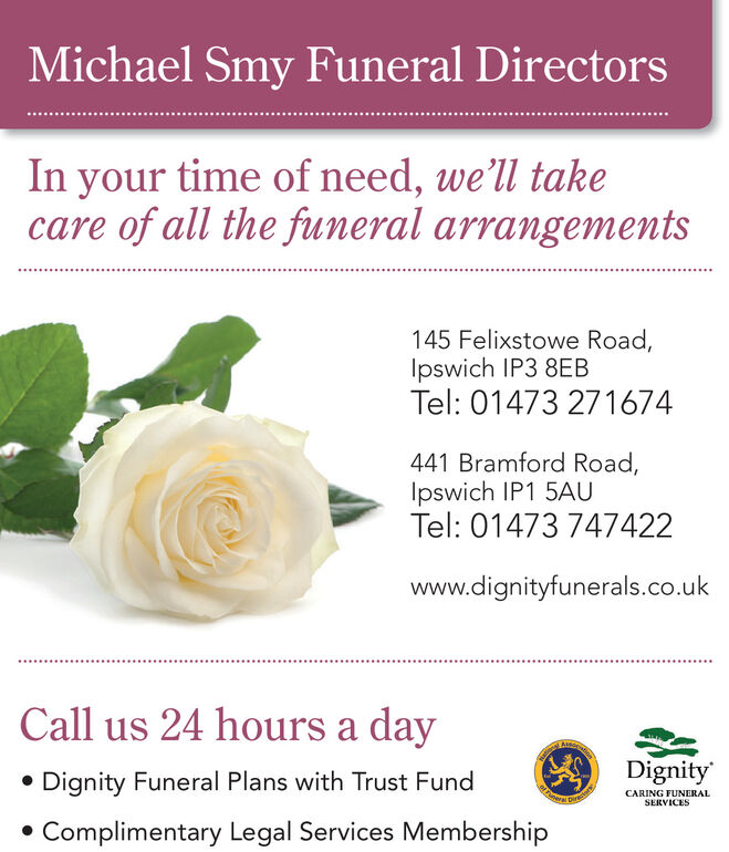 Michael Smy Funeral DirectorsIn your time of need, we'll takecare of all the funeral arrangements145 Felixstowe Road,Ipswich IP3 8EBTel: 01473 271674441 Bramford Road,Ipswich IP1 5AUTel: 01473 747422www.dignityfunerals.co.ukCall us 24 hours a day Dignity Funeral Plans with Trust FundDignityCARING FUNERALSERVICESComplimentary Legal Services Membership Michael Smy Funeral Directors In your time of need, we'll take care of all the funeral arrangements 145 Felixstowe Road, Ipswich IP3 8EB Tel: 01473 271674 441 Bramford Road, Ipswich IP1 5AU Tel: 01473 747422 www.dignityfunerals.co.uk Call us 24 hours a day  Dignity Funeral Plans with Trust Fund Dignity CARING FUNERAL SERVICES Complimentary Legal Services Membership