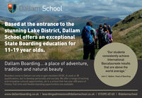 "1613Dallam SchoolBased at the entrance to thestunning Lake District, DallamSchool offers an exceptionalState Boarding education for11-19 year olds.""Our studentsconsistently achieveInternationalDallam Boarding... a place of adventure,tradition and natural beautyBaccalaureate resultsthat are above theworld average.""Boarders come to Dallam not only to gain excellent GCSE, A Level or IBqualifications, but to develop personally and socially. We offer a range of excitingand innovative cultural opportunities, all in a school that has over 400 years ofhistory. Full time and flexible boarding opportunities are available.John C. Watton, Head of Boardingwww.dallamboarding.co.uk I boardingadmissions@dallamschool.co.uk I 015395 65165 I @dallamschool 1613 Dallam School Based at the entrance to the stunning Lake District, Dallam School offers an exceptional State Boarding education for 11-19 year olds. ""Our students consistently achieve International Dallam Boarding... a place of adventure, tradition and natural beauty Baccalaureate results that are above the world average."" Boarders come to Dallam not only to gain excellent GCSE, A Level or IB qualifications, but to develop personally and socially. We offer a range of exciting and innovative cultural opportunities, all in a school that has over 400 years of history. Full time and flexible boarding opportunities are available. John C. Watton, Head of Boarding www.dallamboarding.co.uk I boardingadmissions@dallamschool.co.uk I 015395 65165 I @dallamschool"