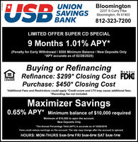 "USBUNIONSAVINGSBANKBloomington2237 S Curry PikeBloomington, IN 47403812-323-7200LIMITED OFFER SUPER CD SPECIAL9 Months 1.01% APY*(Penalty for Early Withdrawal / $500 Minimum Balance / New Deposits Only*APY accurate as of 02/28/2020)Buying or RefinancingRefinance: $299* Closing Cost FDICPurchase: $450* Closing CostMemberEQUAL HOUSINGLENDER*Additional Fees and Restrictions could apply *Credit score and LTV may cause additional fees.*Recording fee not included.Maximizer Savings0.65% APY* Minimum balance of $10,000 requiredMinimum of $10,000 to open the account.New Deposits Only""The Annual Percentage Yield (APY) is accurate as of 10/26/2018Fees could reduce earnings on the account. The rate may change after the account is opened.HOURS: MON-THURS 9AM-5PM FRI 9AM-6PM SAT 9AM-1PM USB UNION SAVINGS BANK Bloomington 2237 S Curry Pike Bloomington, IN 47403 812-323-7200 LIMITED OFFER SUPER CD SPECIAL 9 Months 1.01% APY* (Penalty for Early Withdrawal / $500 Minimum Balance / New Deposits Only *APY accurate as of 02/28/2020) Buying or Refinancing Refinance: $299* Closing Cost FDIC Purchase: $450* Closing Cost Member EQUAL HOUSING LENDER *Additional Fees and Restrictions could apply *Credit score and LTV may cause additional fees. *Recording fee not included. Maximizer Savings 0.65% APY* Minimum balance of $10,000 required Minimum of $10,000 to open the account. New Deposits Only ""The Annual Percentage Yield (APY) is accurate as of 10/26/2018 Fees could reduce earnings on the account. The rate may change after the account is opened. HOURS: MON-THURS 9AM-5PM FRI 9AM-6PM SAT 9AM-1PM"