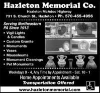 Hazleton Memorial Co.Hazleton McAdoo Highway731 S. Church St., Hazleton  Ph. 570-455-4956Serving NortheasternPA Since 1913 Vigil Lights& Candles Custom Granite MonumentsVases Mausoleums Monument Cleanings Pet MonumentsWeekdays 9 - 4, Any Time by Appointment - Sat. 10 - 1Home Appointments AvailableTransportation Offeredwww.hazletonmemorial.com Hazleton Memorial Co. Hazleton McAdoo Highway 731 S. Church St., Hazleton  Ph. 570-455-4956 Serving Northeastern PA Since 1913  Vigil Lights & Candles  Custom Granite  Monuments Vases  Mausoleums  Monument Cleanings  Pet Monuments Weekdays 9 - 4, Any Time by Appointment - Sat. 10 - 1 Home Appointments Available Transportation Offered www.hazletonmemorial.com
