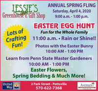 ANNUAL SPRING FLINGLESSIE'SGreenhouse Gift ShopSaturday, April 4, 20209:00 a.m. - 1:00 p.m.EASTER EGG HUNTFun for the Whole FamilyLots ofCrafting 11:00 a.m.  Rain or Shine!!Fun!Photos with the Easter Bunny10:00 AM - 1:00 PM%3DLearn from Penn State Master Gardeners10:00 AM - 1:00 PM%3DEaster Flowers,Spring Bedding & Much More!United2 Park Street - PottsvilleAvenuesTWay570-622-7368Ch ye direconaelgien ANNUAL SPRING FLING LESSIE'S Greenhouse Gift Shop Saturday, April 4, 2020 9:00 a.m. - 1:00 p.m. EASTER EGG HUNT Fun for the Whole Family Lots of Crafting 11:00 a.m.  Rain or Shine!! Fun! Photos with the Easter Bunny 10:00 AM - 1:00 PM %3D Learn from Penn State Master Gardeners 10:00 AM - 1:00 PM %3D Easter Flowers, Spring Bedding & Much More! United 2 Park Street - Pottsville AvenuesT Way 570-622-7368 Ch ye direconaelgien