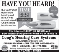 HAVE YOU HEARD!The world's firstTIMElivioHealthablehearing aid,Livio Al hasBESTrevolutionized INVENTIONSwhat hearinghealth means.20190% Interest! JUST 1/2 DOWN andLOW Monthly Payments WITH NO INTEREST!Long's Hearing Care Systemswww.longshearingcare.comCADILLAC LOCATION  CALL TOLL FREE 1-800-286-13781027 N. Mitchell St.  231-779-0400AMERIKANDPRIESastetaraSatisfactionGuaranteedWe accept most insurance plans. Payment plans also available30 YEARS = TRUSTVISADUCOVER%3D HAVE YOU HEARD! The world's firstTIME livio Healthable hearing aid, Livio Al has BEST revolutionized INVENTIONS what hearing health means. 2019 0% Interest! JUST 1/2 DOWN and LOW Monthly Payments WITH NO INTEREST! Long's Hearing Care Systems www.longshearingcare.com CADILLAC LOCATION  CALL TOLL FREE 1-800-286-1378 1027 N. Mitchell St.  231-779-0400 AMERIKAN DPRIES astetara Satisfaction Guaranteed We accept most insurance plans. Payment plans also available 30 YEARS = TRUST VISA DUCOVER %3D