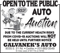 OPENTO THE PUBLIC-SOLDI AUTO# 391AuctionDUE TO THE CURRENT HEALTH RISKSFROM COVID-19 AUCTIONS WILL NOTBE HELD UNTIL FURTHER NOTICEGALVANEK'S AUTO8035 S. 21 Rd.  Cadillac  231-862-35499 miles west of M-115 on M-55 OPENTO THE PUBLIC- SOLDI AUTO # 391 Auction DUE TO THE CURRENT HEALTH RISKS FROM COVID-19 AUCTIONS WILL NOT BE HELD UNTIL FURTHER NOTICE GALVANEK'S AUTO 8035 S. 21 Rd.  Cadillac  231-862-3549 9 miles west of M-115 on M-55