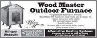 Wood MasterOutdoor Furnace Original Wood Master (burns firewood) Wood Master AFS (burns corn, wood pellets, oats, dry beans, etc.) Maxim (burns corn, wood pellets)EPA approved firewood furnace.Över 95% efficient.All models hook to most existing heating systems(forced air, boiler, in-floor)ASTERMilitaryFinancing AvailableWe Install & ServiceAlternative Heating SystemsKingsley, MI  Call or Stop By Today231-263-7516 or 231-313-6252DiscountWhat We Wood Master Outdoor Furnace  Original Wood Master (burns firewood)  Wood Master AFS (burns corn, wood pellets, oats, dry beans, etc.)  Maxim (burns corn, wood pellets) EPA approved firewood furnace. Över 95% efficient. All models hook to most existing heating systems (forced air, boiler, in-floor) ASTER Military Financing Available We Install & Service Alternative Heating Systems Kingsley, MI  Call or Stop By Today 231-263-7516 or 231-313-6252 Discount What We