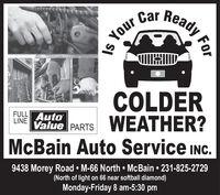 Car ReadyYourCOLDERValue PARTS WEATHER?McBain Auto Service INC.FULL AutoLINE9438 Morey Road  M-66 North  McBain  231-825-2729(North of light on 66 near softball diamond)Monday-Friday 8 am-5:30 pmFor Car Ready Your COLDER Value PARTS WEATHER? McBain Auto Service INC. FULL Auto LINE 9438 Morey Road  M-66 North  McBain  231-825-2729 (North of light on 66 near softball diamond) Monday-Friday 8 am-5:30 pm For
