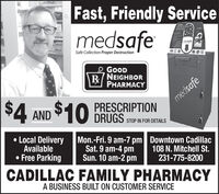 Fast, Friendly ServiceMCDICATIONDISPOSALmedsafemedsafeSafe Collection Proper DestructionGOODR/NEIGHBORPHARMACYmedsafe$4 AND $10PRESCRIPTIONDRUGSSTOP IN FOR DETAILSLocal DeliveryAvailable Free ParkingMon.-Fri. 9 am-7 pm Downtown CadillacSat. 9 am-4 pmSun. 10 am-2 pm108 N. Mitchell St.231-775-8200CADILLAC FAMILY PHARMACYA BUSINESS BUILT ON CUSTOMER SERVICE Fast, Friendly Service MCDICATION DISPOSAL medsafe medsafe Safe Collection Proper Destruction GOOD R/NEIGHBOR PHARMACY medsafe $4 AND $10 PRESCRIPTION DRUGS STOP IN FOR DETAILS Local Delivery Available  Free Parking Mon.-Fri. 9 am-7 pm Downtown Cadillac Sat. 9 am-4 pm Sun. 10 am-2 pm 108 N. Mitchell St. 231-775-8200 CADILLAC FAMILY PHARMACY A BUSINESS BUILT ON CUSTOMER SERVICE